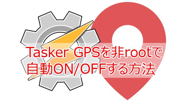 Tasker GPSを非rootで自動ON/OFFする方法